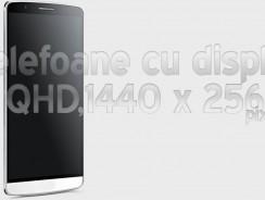 Iata si telefoanele ce au un ecran cu rezolutie QHD,1440 x 2560 pixeli