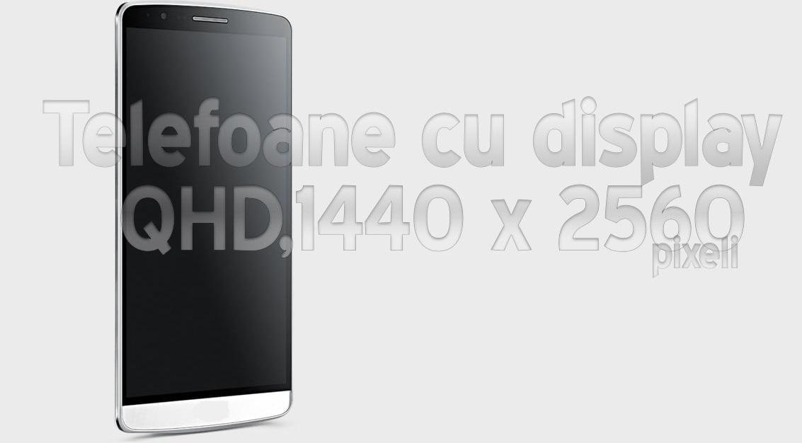 3 Iata si telefoanele ce au un ecran cu rezolutie QHD,1440 x 2560 pixeli